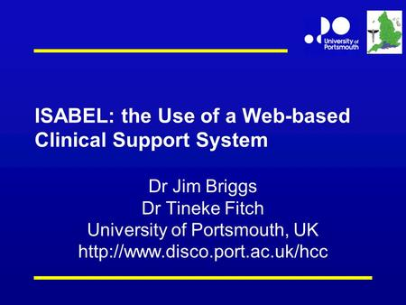 ISABEL: the Use of a Web-based Clinical Support System Dr Jim Briggs Dr Tineke Fitch University of Portsmouth, UK