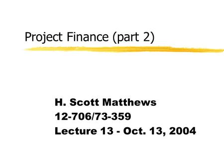 Project Finance (part 2) H. Scott Matthews 12-706/73-359 Lecture 13 - Oct. 13, 2004.