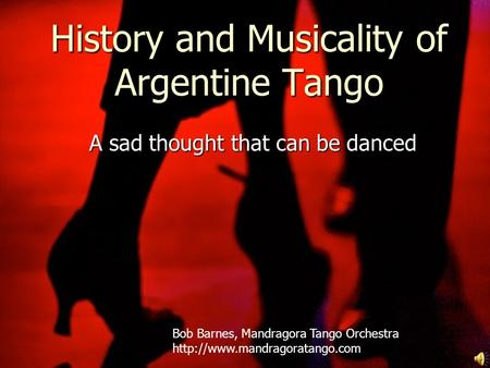History and Musicality of Argentine Tango A sad thought that can be danced Bob Barnes, Mandragora Tango Orchestra