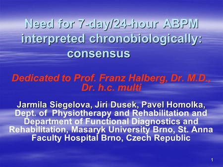1 Need for 7-day/24-hour ABPM interpreted chronobiologically: consensus Dedicated to Prof. Franz Halberg, Dr. M.D., Dr. h.c. multi Jarmila Siegelova, Jiri.