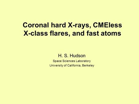 Coronal hard X-rays, CMEless X-class flares, and fast atoms H. S. Hudson Space Sciences Laboratory University of California, Berkeley.