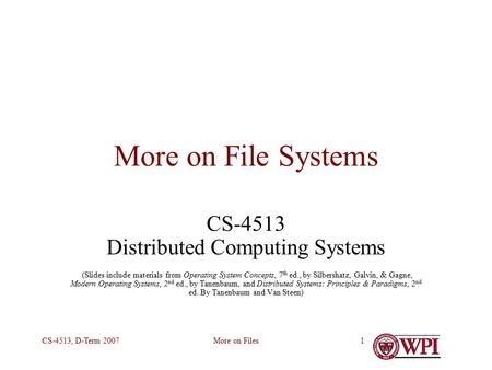 More on FilesCS-4513, D-Term 20071 More on File Systems CS-4513 Distributed Computing Systems (Slides include materials from Operating System Concepts,