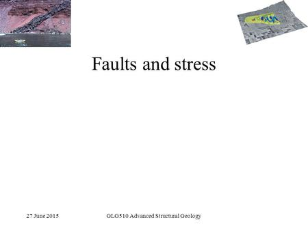 27 June 2015GLG510 Advanced Structural Geology Faults and stress.