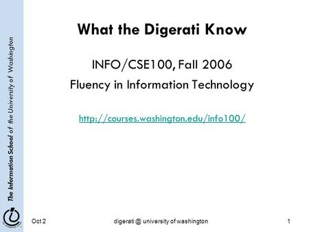 The Information School of the University of Washington Oct university of washington1 What the Digerati Know INFO/CSE100, Fall 2006 Fluency.