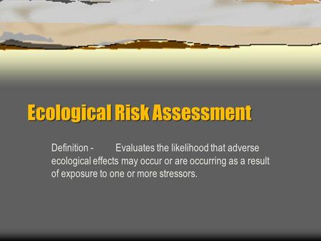 Ecological Risk Assessment Definition -Evaluates the likelihood that adverse ecological effects may occur or are occurring as a result of exposure to one.