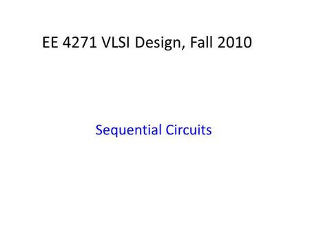 EE 4271 VLSI Design, Fall 2010 Sequential Circuits.