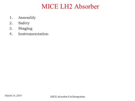 March 14, 2003 MICE Absorber/Coil Integration MICE LH2 Absorber 1.Assembly 2.Safety 3.Staging 4.Instrumentation.