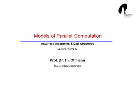 Models of Parallel Computation Advanced Algorithms & Data Structures Lecture Theme 12 Prof. Dr. Th. Ottmann Summer Semester 2006.