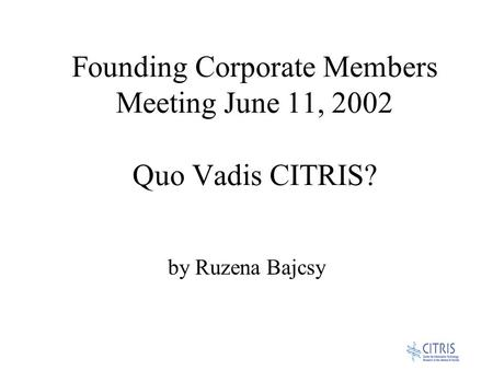Founding Corporate Members Meeting June 11, 2002 Quo Vadis CITRIS? by Ruzena Bajcsy.