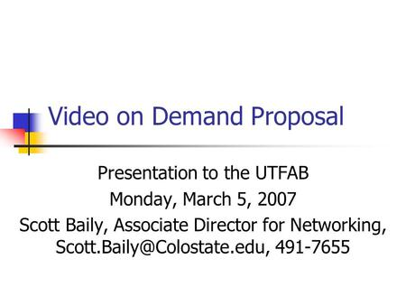 Video on Demand Proposal Presentation to the UTFAB Monday, March 5, 2007 Scott Baily, Associate Director for Networking, 491-7655.