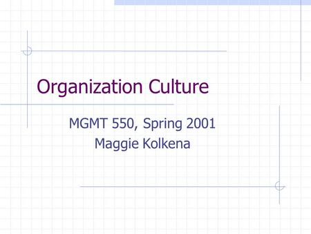 Organization Culture MGMT 550, Spring 2001 Maggie Kolkena.
