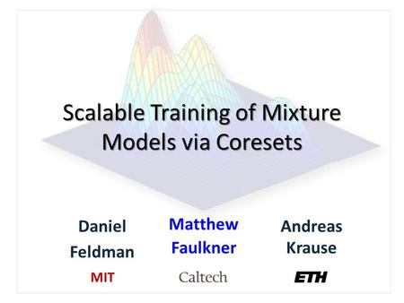 Scalable Training of Mixture Models via Coresets Daniel Feldman Matthew Faulkner Andreas Krause MIT.