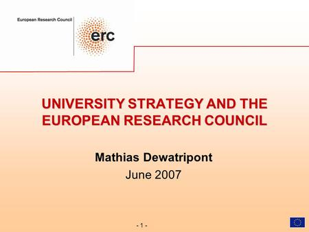 - 1 - UNIVERSITY STRATEGY AND THE EUROPEAN RESEARCH COUNCIL Mathias Dewatripont June 2007.