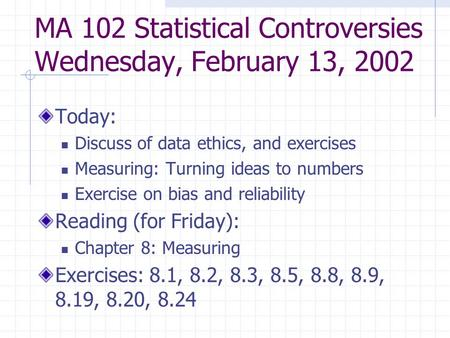 MA 102 Statistical Controversies Wednesday, February 13, 2002 Today: Discuss of data ethics, and exercises Measuring: Turning ideas to numbers Exercise.