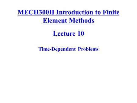 MECH300H Introduction to Finite Element Methods Lecture 10 Time-Dependent Problems.