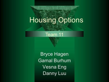 Housing Options Bryce Hagen Gamal Burhum Vesna Eng Danny Luu Team 11.