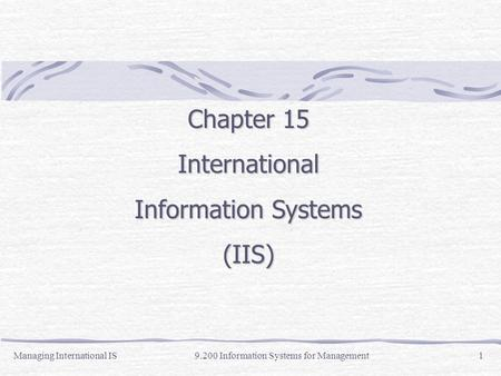 Managing International IS9.200 Information Systems for Management1 Chapter 15 International Information Systems (IIS)