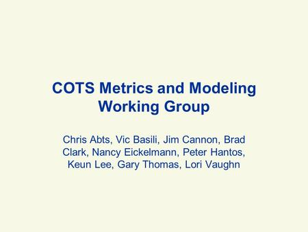 COTS Metrics and Modeling Working Group Chris Abts, Vic Basili, Jim Cannon, Brad Clark, Nancy Eickelmann, Peter Hantos, Keun Lee, Gary Thomas, Lori Vaughn.