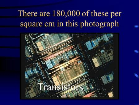 There are 180,000 of these per square cm in this photograph Transistors.