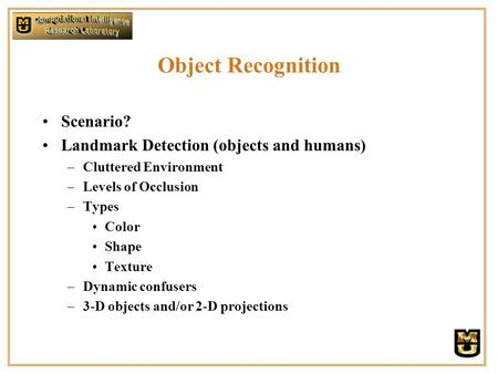 Object Recognition Scenario? Landmark Detection (objects and humans) –Cluttered Environment –Levels of Occlusion –Types Color Shape Texture –Dynamic confusers.