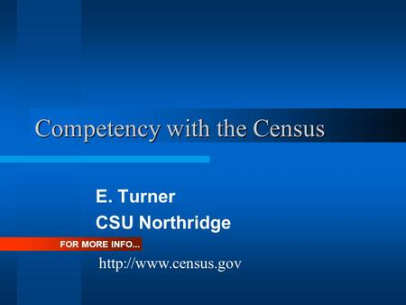 Competency with the Census E. Turner CSU Northridge FOR MORE INFO...
