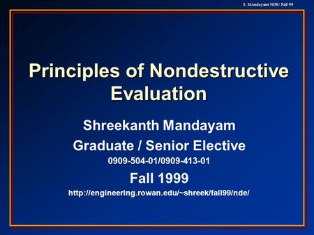 S. Mandayam/ NDE/ Fall 99 Principles of Nondestructive Evaluation Shreekanth Mandayam Graduate / Senior Elective 0909-504-01/0909-413-01 Fall 1999