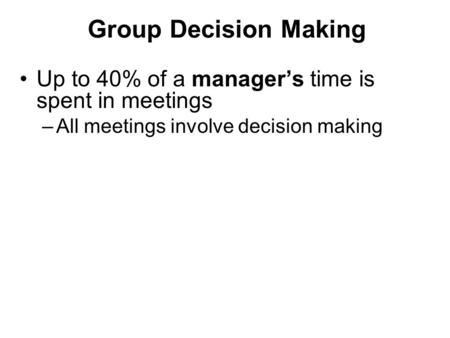 Group Decision Making Up to 40% of a manager's time is spent in meetings –All meetings involve decision making.