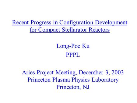 Recent Progress in Configuration Development for Compact Stellarator Reactors Long-Poe Ku PPPL Aries Project Meeting, December 3, 2003 Princeton Plasma.