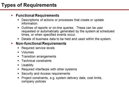Types of Requirements  Functional Requirements  Descriptions of actions or processes that create or update information.  Outlines of reports or on-line.
