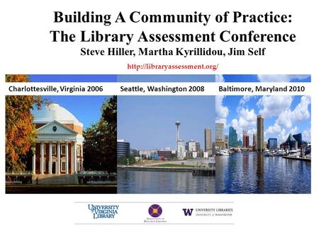 Building A Community of Practice: The Library Assessment Conference Steve Hiller, Martha Kyrillidou, Jim Self  Baltimore,