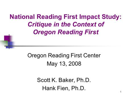 1 National Reading First Impact Study: Critique in the Context of Oregon Reading First Oregon Reading First Center May 13, 2008 Scott K. Baker, Ph.D. Hank.