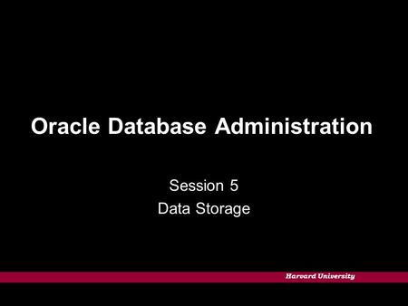 Harvard University Oracle Database Administration Session 5 Data Storage.