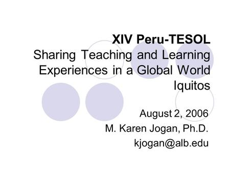 XIV Peru-TESOL Sharing Teaching and Learning Experiences in a Global World Iquitos August 2, 2006 M. Karen Jogan, Ph.D.