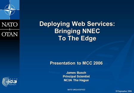 19 September 2006 NATO UNCLASSIFIED Deploying Web Services: Bringing NNEC To The Edge Presentation to MCC 2006 James Busch Principal Scientist NC3A The.
