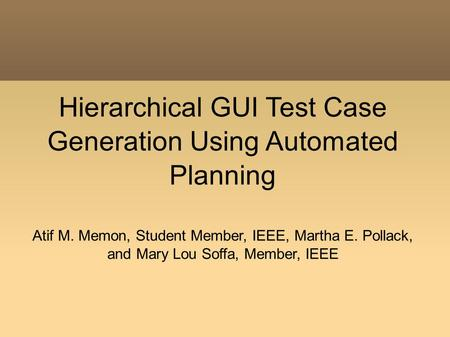 Hierarchical GUI Test Case Generation Using Automated Planning Atif M. Memon, Student Member, IEEE, Martha E. Pollack, and Mary Lou Soffa, Member, IEEE.