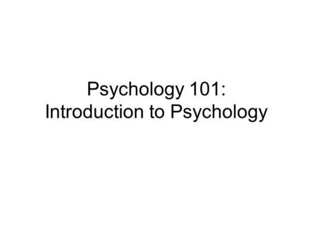 Psychology 101: Introduction to Psychology. What is Psychology?