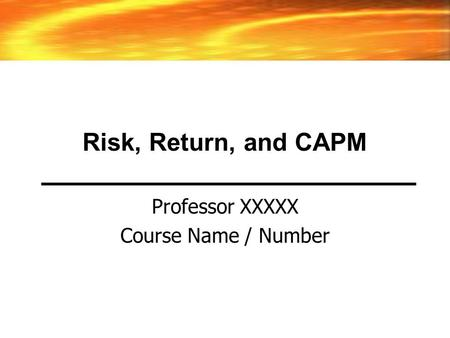 Risk, Return, and CAPM Professor XXXXX Course Name / Number.