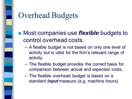 Overhead Budgets n Most companies use flexible budgets to control overhead costs. –A flexible budget is not based on only one level of activity but is.