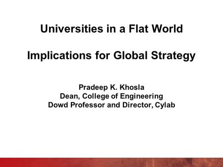 Universities in a Flat World Implications for Global Strategy Pradeep K. Khosla Dean, College of Engineering Dowd Professor and Director, Cylab.