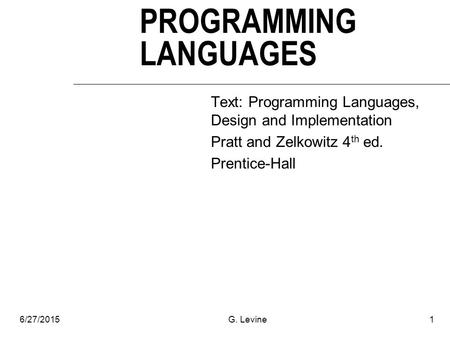 6/27/2015G. Levine1 PROGRAMMING LANGUAGES Text: Programming Languages, Design and Implementation Pratt and Zelkowitz 4 th ed. Prentice-Hall.