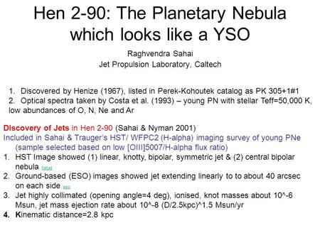 Hen 2-90: The Planetary Nebula which looks like a YSO Raghvendra Sahai Jet Propulsion Laboratory, Caltech 1.Discovered by Henize (1967), listed in Perek-Kohoutek.