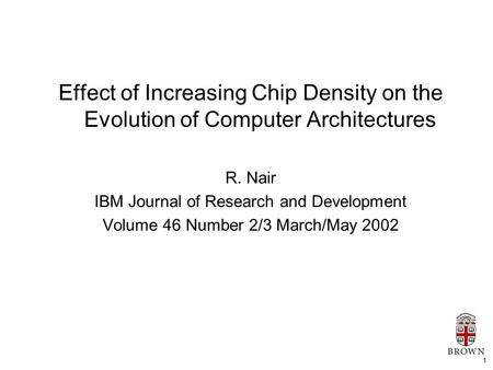 1 Effect of Increasing Chip Density on the Evolution of Computer Architectures R. Nair IBM Journal of Research and Development Volume 46 Number 2/3 March/May.