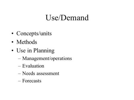 Use/Demand Concepts/units Methods Use in Planning –Management/operations –Evaluation –Needs assessment –Forecasts.