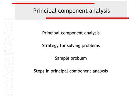 Principal component analysis Strategy for solving problems Sample problem Steps in principal component analysis.