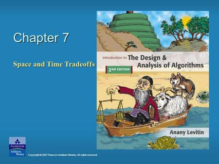 Chapter 7 Space and Time Tradeoffs Copyright © 2007 Pearson Addison-Wesley. All rights reserved.