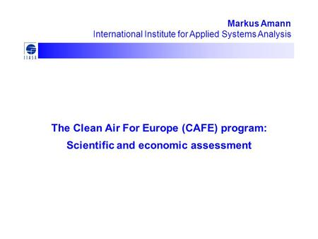 The Clean Air For Europe (CAFE) program: Scientific and economic assessment Markus Amann International Institute for Applied Systems Analysis.