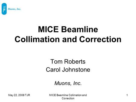 May 22, 2008 TJRMICE Beamline Collimation and Correction 1 Tom Roberts Carol Johnstone Muons, Inc.