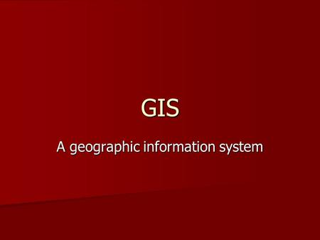GIS A geographic information system. A GIS is most often associated with a map. A GIS is most often associated with a map. The map is a display of a data.