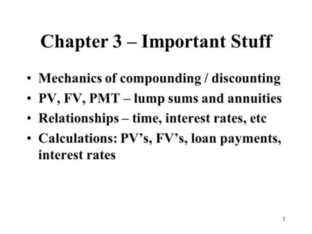 1 Chapter 3 – Important Stuff Mechanics of compounding / discounting PV, FV, PMT – lump sums and annuities Relationships – time, interest rates, etc Calculations: