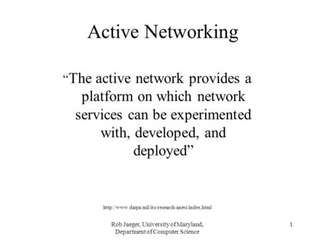 "Rob Jaeger, University of Maryland, Department of Computer Science 1 Active Networking "" The active network provides a platform on which network services."